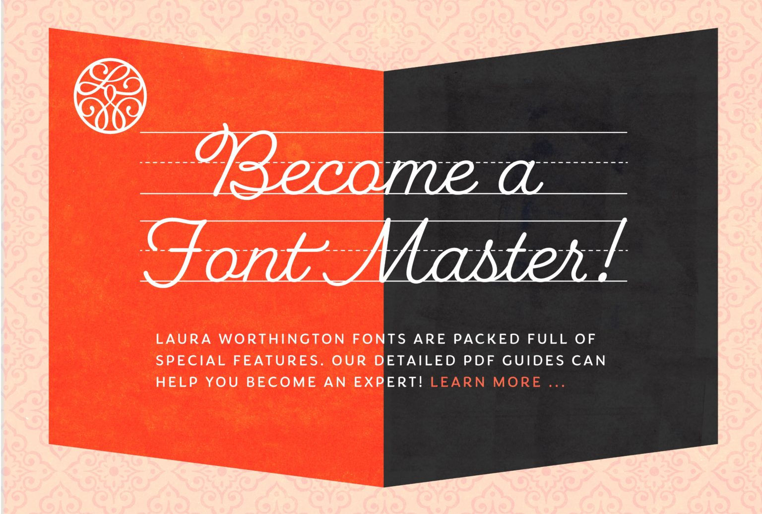 Become a Font Master! Laura Worthington fonts are packed full of special features. Our detailed PDF guides can help you become an expert! Learn more…