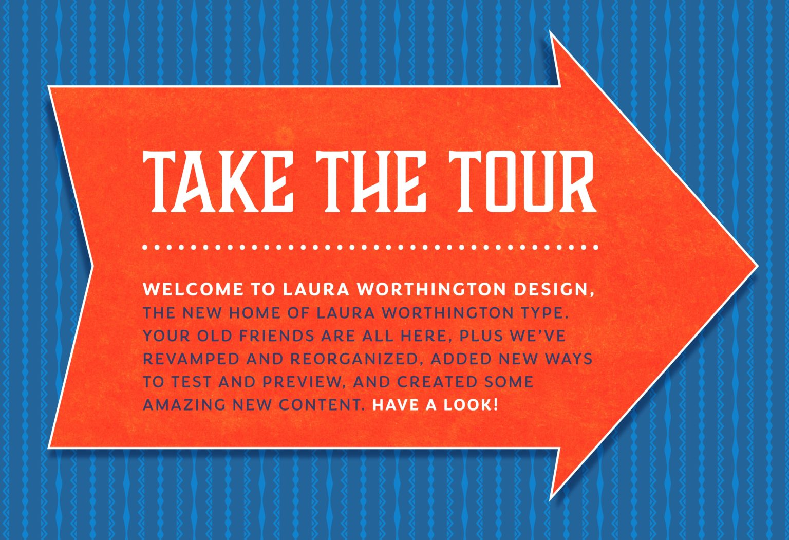 Welcome to Laura Worthington Design. All of your old friends are here, but we've revamped and reorganized, added new ways to test and preview, and created some amazing new content. Have a look!